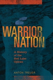 Warrior Nation - A History of the Red Lake Ojibwe ebook by Anton Treuer