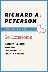 So Lonesome - Hank Williams and the Creation of Country Music ebook by Richard A. Peterson