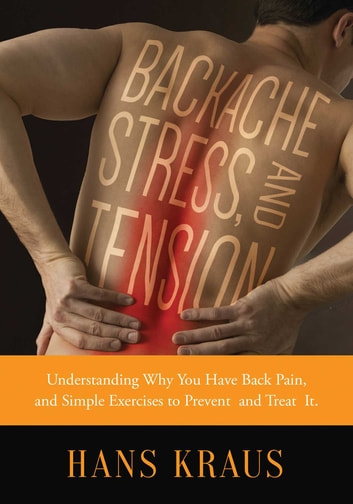 Backache, Stress, and Tension - Understanding Why You Have Back Pain and Simple Exercises to Prevent and Treat It ebook by Hans Kraus,Melanie Trice