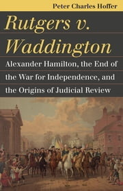 Rutgers v. Waddington - Alexander Hamilton, the End of the War for Independence, and the Origins of Judicial Review ebook by Peter Charles Hoffer