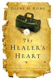 The Healer's Heart - A Modern Novel of the Life of St. Luke ebook by Diane Komp