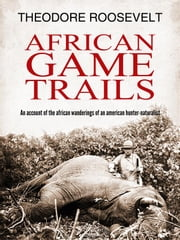 African Game Trails ebook by Theodore Roosevelt