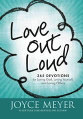 Love Out Loud - 365 Devotions for Loving God, Loving Yourself and Loving Others ebook by Joyce Meyer