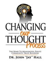 Changing Our Thought Process: The Road to Meaningful Police Community Trust Building ebook by Dr. John Jay Hall