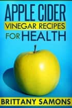 Apple Cider Vinegar Recipes For Health eBook by Brittany Samons