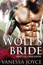 Wolf's Bride: Shifter Obsession - A Mail-Order Bride Shifter Romance ebook by Vanessa Joyce