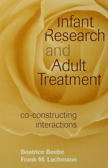 Infant Research and Adult Treatment - Co-constructing Interactions ebook by Beatrice Beebe,Frank M. Lachmann