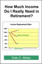 How Much Income Do I Really Need in Retirement? ebook by Dale Maley