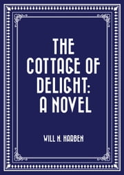 The Cottage of Delight: A Novel ebook by Will N. Harben