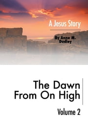 The Dawn from on High: A Jesus Story Volume II ebook by Dudley, Anne M.