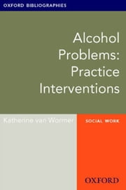Alcohol Problems: Practice Interventions: Oxford Bibliographies Online Research Guide ebook by Katherine van Wormer
