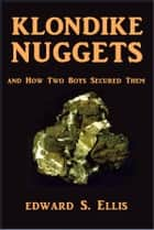 Klondike Nuggets - And How Two Boys Secured Them ebook by Edward S. Ellis