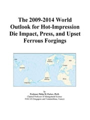 The 2009-2014 World Outlook for Hot-Impression Die Impact, Press, and Upset Ferrous Forgings ebook by ICON Group International, Inc.