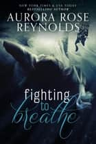 Fighting to Breathe ebook by Aurora Rose reynolds