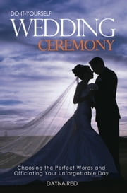 Do It Yourself Wedding Ceremony - Creating and Officiating Your Unforgettable Day ebook by Dayna Reid