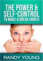 The Power & Self-Control To Make & Break Habits ebook by Randy Young