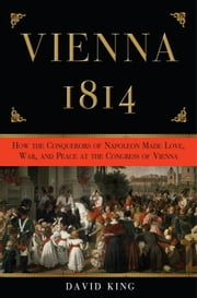 Vienna, 1814 - How the Conquerors of Napoleon Made Love, War, and Peace at the Congress of Vienna ebook by Kobo.Web.Store.Products.Fields.ContributorFieldViewModel