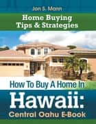 How To Buy A Home In Hawaii: Central Oahu E-Book - Home Buying Tips & Strategies for Central Oahu ebook by Jon S. Mann