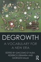 Degrowth - A Vocabulary for a New Era ebook by Giacomo D'Alisa, Federico Demaria, Giorgos Kallis