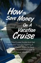 How To Save Money On A Vacation Cruise - Grab This Cruise Guide And Get Splendid Tips On Planning A Cruise, Different Ways To Save Money On Vacation And How To Have Unique Vacations! ebook by Caroline R. Baltes