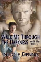 Walk Me Through The Darkness ebook by Nicole Dennis