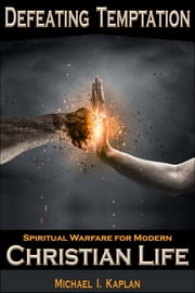 Defeating Temptation - Spiritual Warfare for Modern Christian Life ebook by Michael I. Kaplan