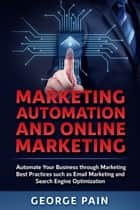 Marketing Automation and Online Marketing - Automate Your Business through Marketing Best Practices such as Email Marketing and Search Engine Optimization ebook by George Pain