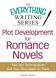 Plot Development for Romance Novels - Tips and Techniques to Get Your Story Back on Track ebook by Adams Media