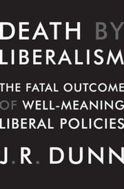Death by Liberalism - The Fatal Outcome of Well-Meaning Liberal Policies ebook by J. R. Dunn