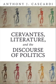 Cervantes, Literature and the Discourse of Politics ebook by Anthony  J.  Cascardi