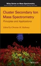 Cluster Secondary Ion Mass Spectrometry ebook by Christine M. Mahoney