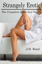 Strangely Erotic: The Complete Short Stories. Vol. I ebook by J.H. Bond