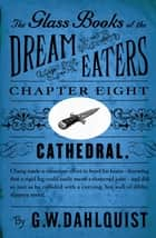 The Glass Books of the Dream Eaters (Chapter 8 Cathedral) ebook by G.W. Dahlquist