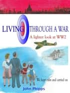 Living Through a War ebook by John Phipps