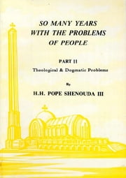 So Many Years with the Problems of People Part 2 - Theological & Dogmatic Problems ebook by H.H. Pope Shenouda III