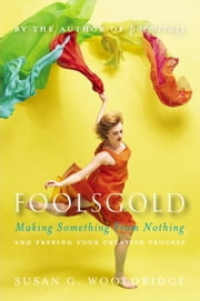 Foolsgold - Making Something from Nothing and Freeing Your Creative Process ebook by Susan G. Wooldridge