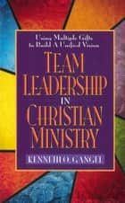 Team Leadership In Christian Ministry - Using Multiple Gifts to Build a Unified Vision ebook by Kenneth O. Gangel