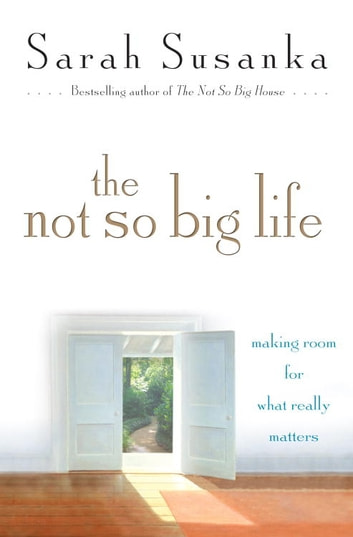 The Not So Big Life - Making Room for What Really Matters ebook by Sarah Susanka