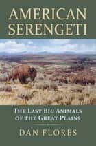 American Serengeti - The Last Big Animals of the Great Plains eBook by Dan Flores