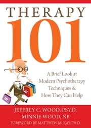 Therapy 101 - A Brief Look at Modern Psychotherapy Techniques and How They Can Help ebook by Jeffrey Wood, PsyD,Minnie Wood, NP