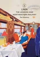 LNER - The London and North Eastern Railway ebook by Paul Atterbury
