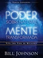 O poder sobrenatural de uma mente transformada - Viva uma vida de milagres eBook by Bill Johnson
