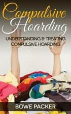 Compulsive Hoarding - Understanding & Treating Compulsive Hoarding ebook by Bowe Packer