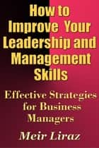 How to Improve Your Leadership and Management Skills: Effective Strategies for Business Managers ebook by Meir Liraz