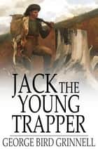 Jack the Young Trapper - An Eastern Boy's Fur Hunting in the Rocky Mountains ebook by George Bird Grinnell