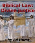 Biblical Law: Divine Justice ebook by Ed Hurst
