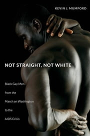 Not Straight, Not White - Black Gay Men from the March on Washington to the AIDS Crisis ebook by Kevin Mumford
