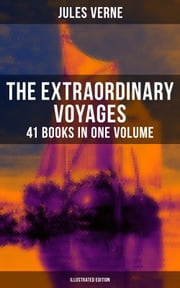 The Extraordinary Voyages: 41 Books in One Volume (Illustrated Edition) - Science Fiction, Adventure, Mystery and Suspense: Journey to the Centre of the Earth, From the Earth to the Moon, Twenty Thousand Leagues under the Sea and many more eBook by Frederick Amadeus Malleson, George Roux, Léon Benett,...
