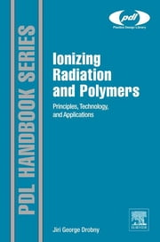 Ionizing Radiation and Polymers - Principles, Technology, and Applications ebook by Jiri George Drobny