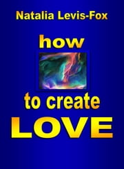 How to Create Love ebook by Natalia Levis-Fox